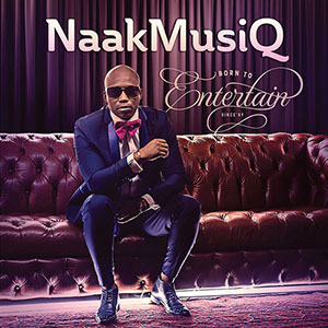NaakMusiQ - Born To Entertain